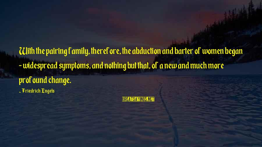 Barter Sayings By Friedrich Engels: With the pairing family, therefore, the abduction and barter of women began - widespread symptoms,