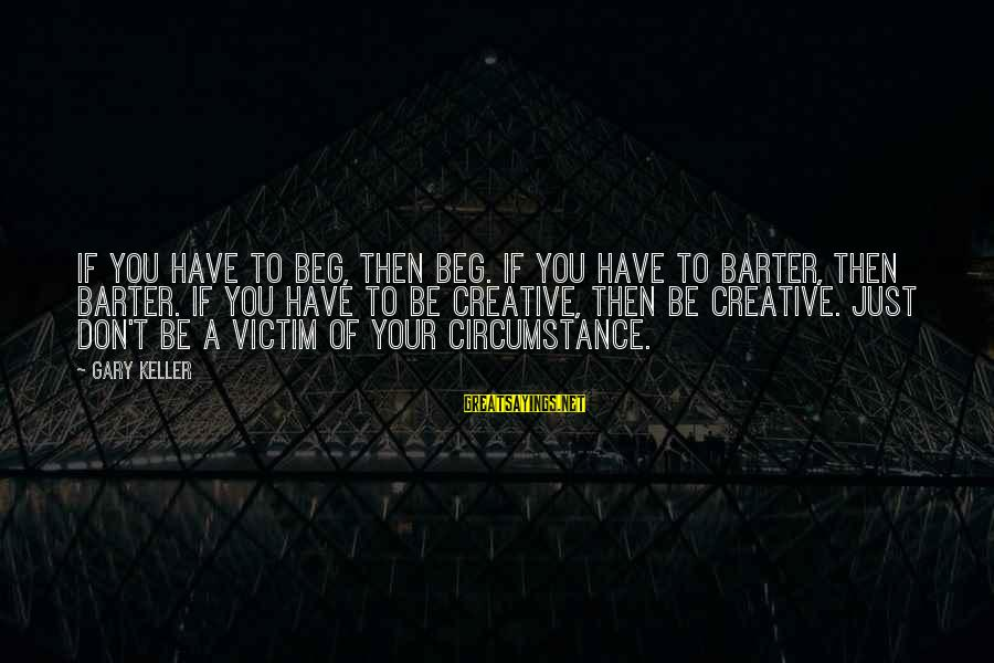 Barter Sayings By Gary Keller: If you have to beg, then beg. If you have to barter, then barter. If