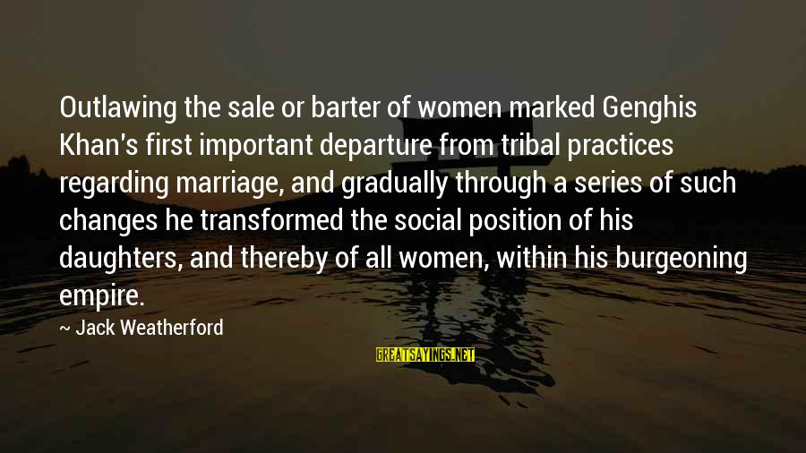 Barter Sayings By Jack Weatherford: Outlawing the sale or barter of women marked Genghis Khan's first important departure from tribal