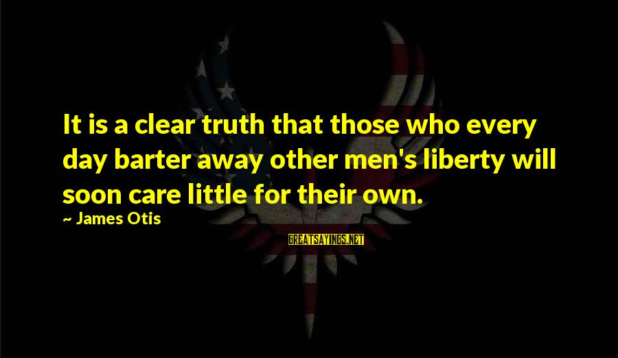Barter Sayings By James Otis: It is a clear truth that those who every day barter away other men's liberty