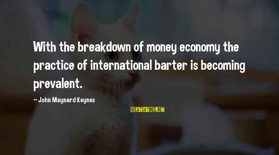 Barter Sayings By John Maynard Keynes: With the breakdown of money economy the practice of international barter is becoming prevalent.