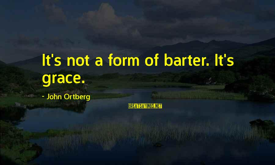 Barter Sayings By John Ortberg: It's not a form of barter. It's grace.