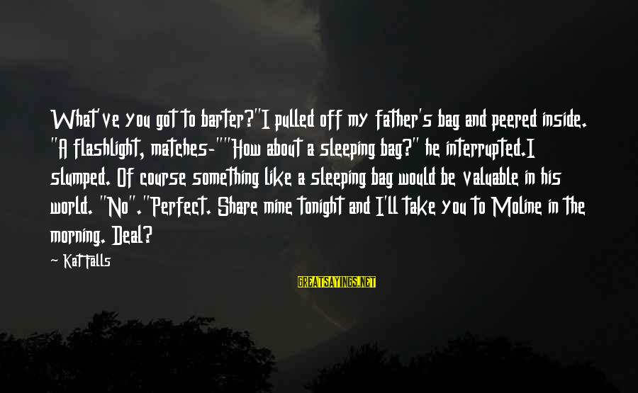 "Barter Sayings By Kat Falls: What've you got to barter?""I pulled off my father's bag and peered inside. ""A flashlight,"