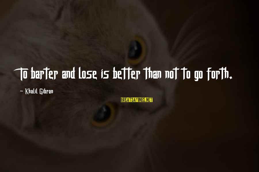 Barter Sayings By Khalil Gibran: To barter and lose is better than not to go forth.