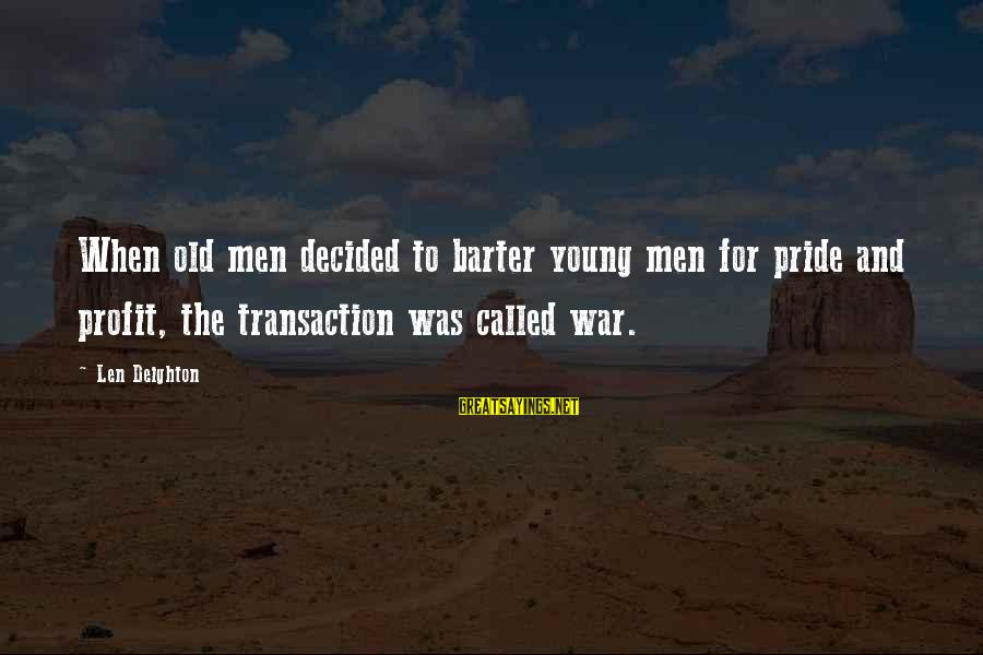 Barter Sayings By Len Deighton: When old men decided to barter young men for pride and profit, the transaction was