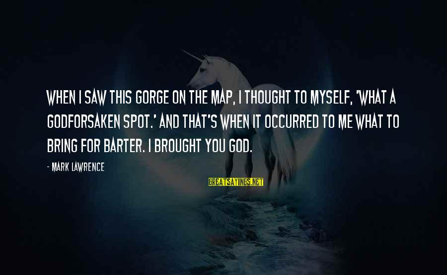 Barter Sayings By Mark Lawrence: When I saw this gorge on the map, I thought to myself, 'what a godforsaken