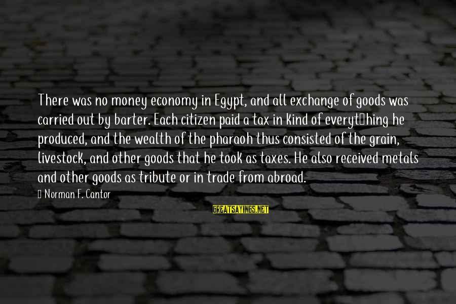 Barter Sayings By Norman F. Cantor: There was no money economy in Egypt, and all exchange of goods was carried out