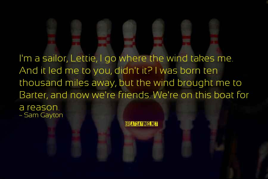 Barter Sayings By Sam Gayton: I'm a sailor, Lettie, I go where the wind takes me. And it led me