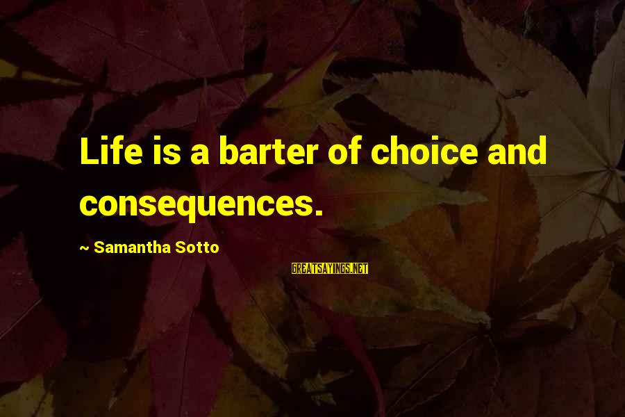 Barter Sayings By Samantha Sotto: Life is a barter of choice and consequences.