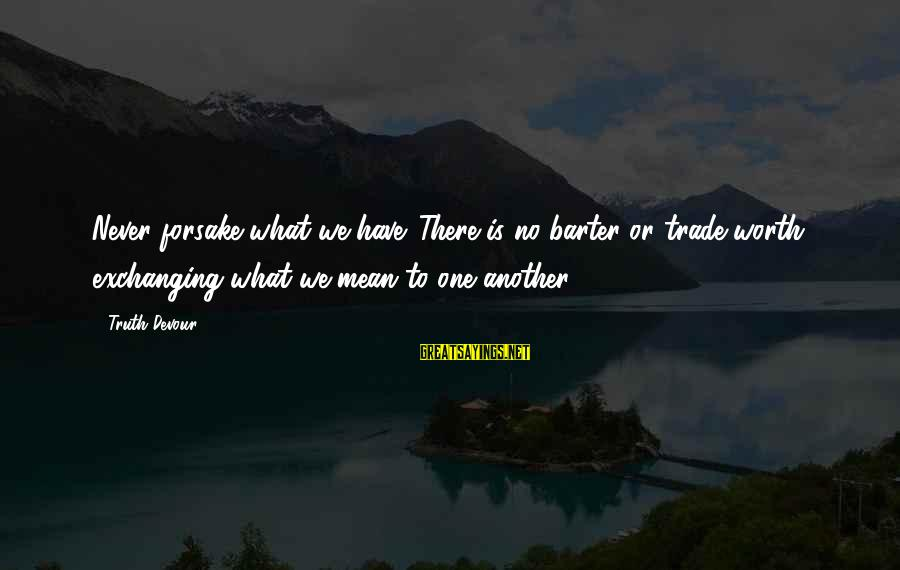 Barter Sayings By Truth Devour: Never forsake what we have. There is no barter or trade worth exchanging what we