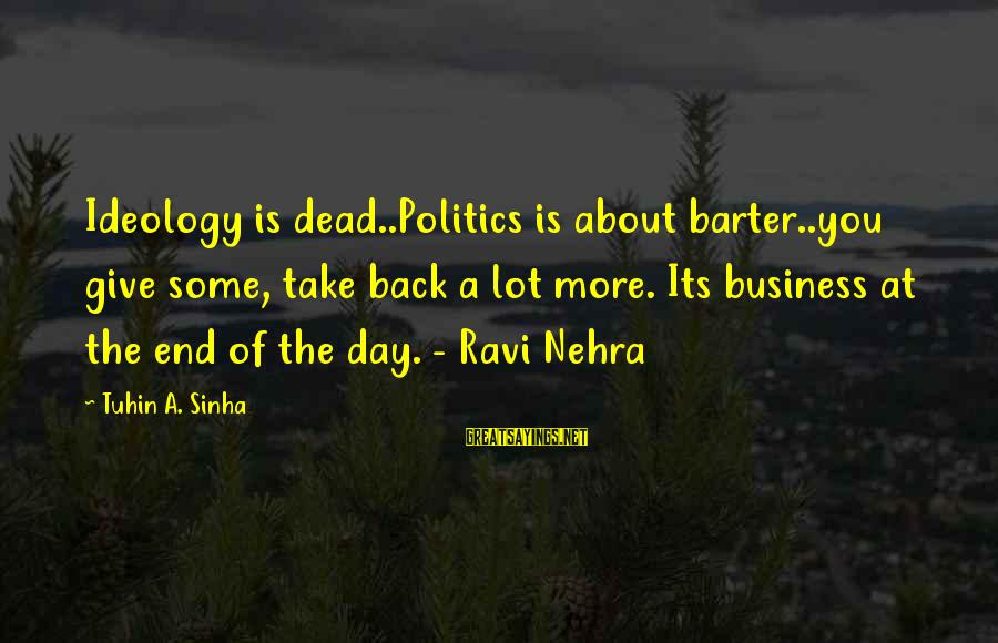 Barter Sayings By Tuhin A. Sinha: Ideology is dead..Politics is about barter..you give some, take back a lot more. Its business