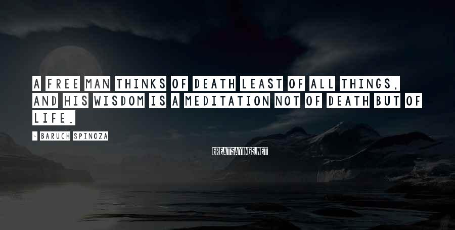 Baruch Spinoza Sayings: A free man thinks of death least of all things, and his wisdom is a