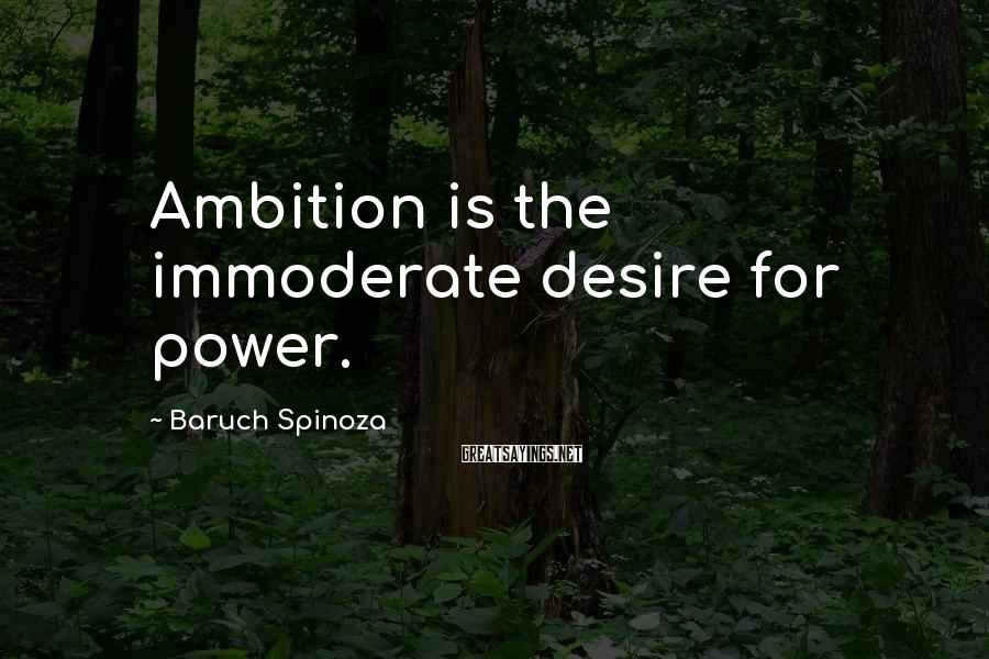 Baruch Spinoza Sayings: Ambition is the immoderate desire for power.