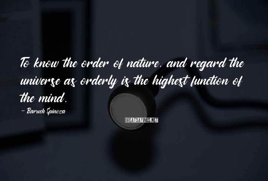 Baruch Spinoza Sayings: To know the order of nature, and regard the universe as orderly is the highest