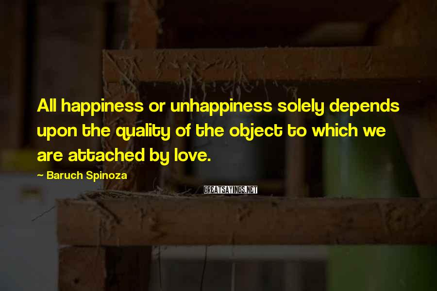 Baruch Spinoza Sayings: All happiness or unhappiness solely depends upon the quality of the object to which we