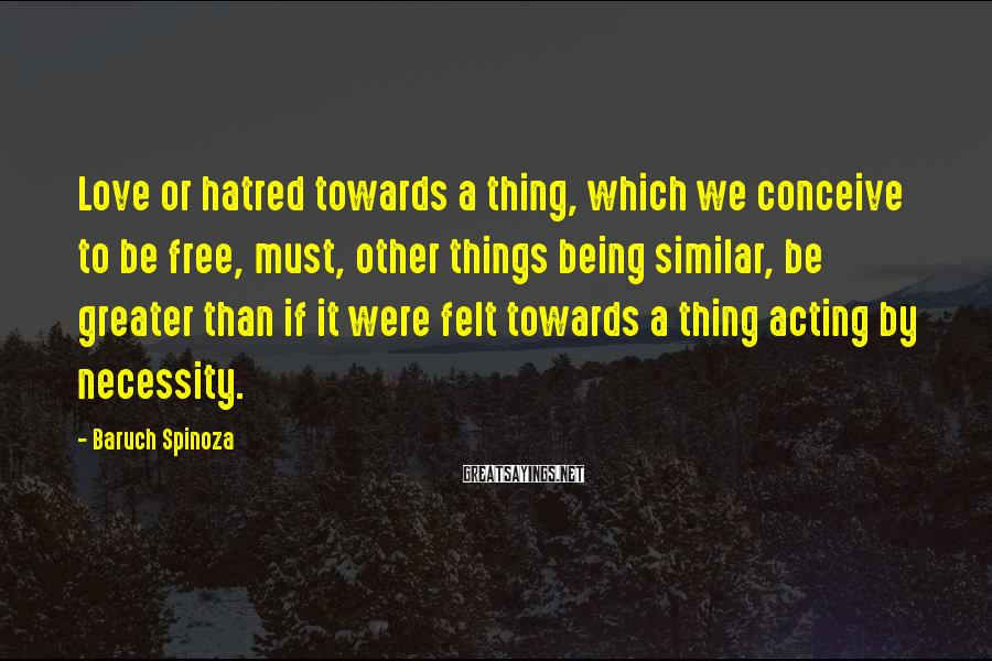 Baruch Spinoza Sayings: Love or hatred towards a thing, which we conceive to be free, must, other things