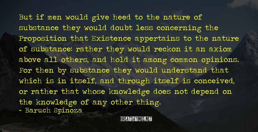 Baruch Spinoza Sayings: But if men would give heed to the nature of substance they would doubt less