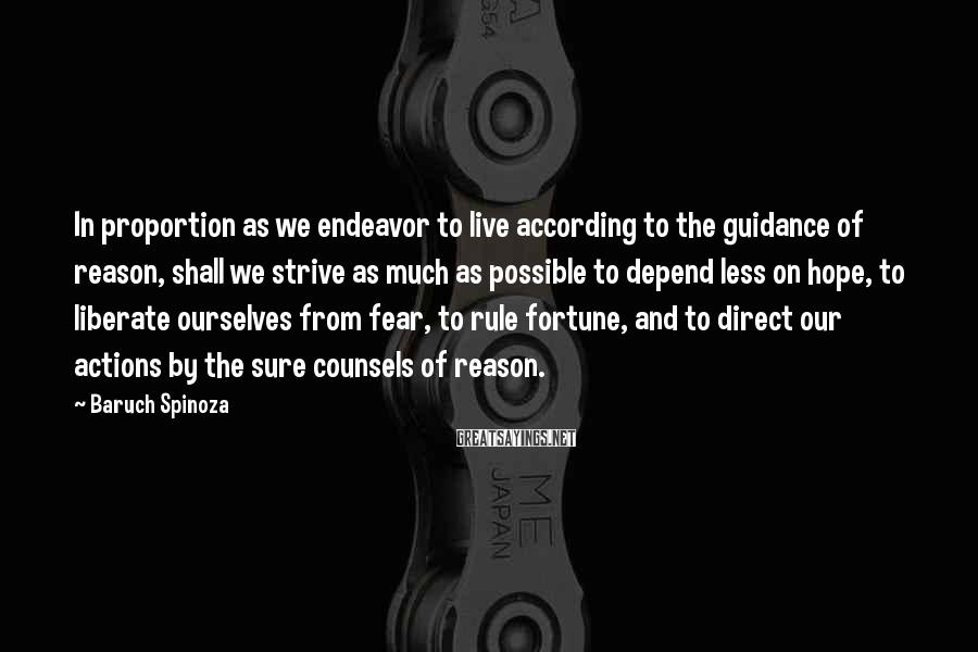 Baruch Spinoza Sayings: In proportion as we endeavor to live according to the guidance of reason, shall we