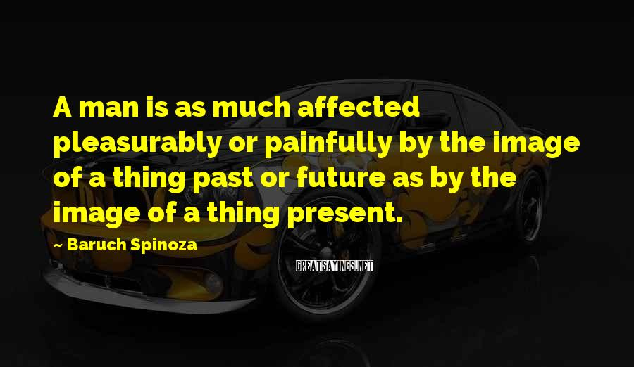 Baruch Spinoza Sayings: A man is as much affected pleasurably or painfully by the image of a thing