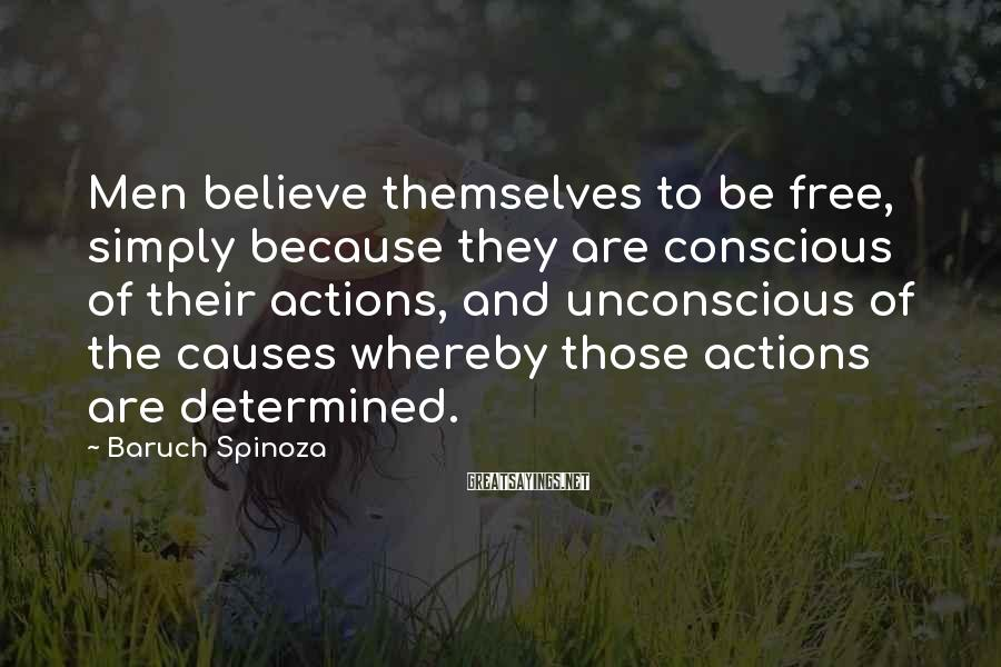 Baruch Spinoza Sayings: Men believe themselves to be free, simply because they are conscious of their actions, and
