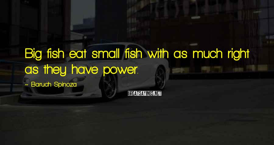 Baruch Spinoza Sayings: Big fish eat small fish with as much right as they have power.
