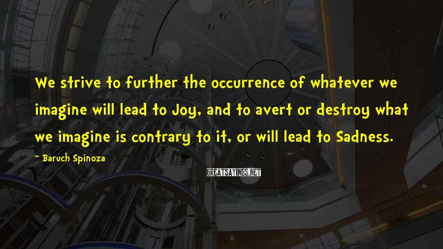 Baruch Spinoza Sayings: We strive to further the occurrence of whatever we imagine will lead to Joy, and