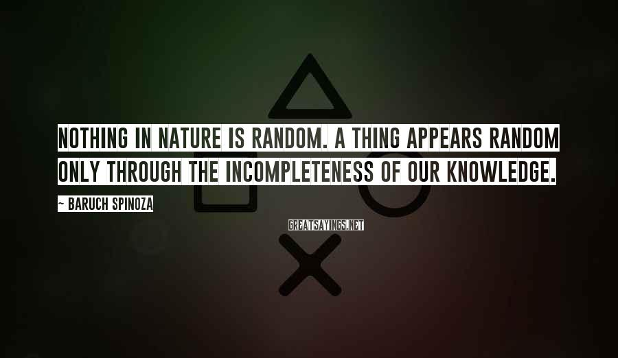 Baruch Spinoza Sayings: Nothing in Nature is random. A thing appears random only through the incompleteness of our