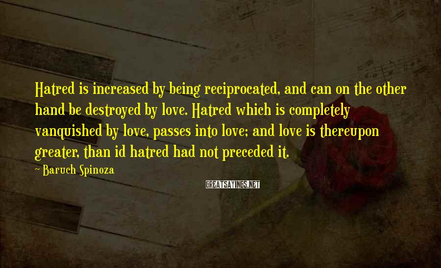 Baruch Spinoza Sayings: Hatred is increased by being reciprocated, and can on the other hand be destroyed by