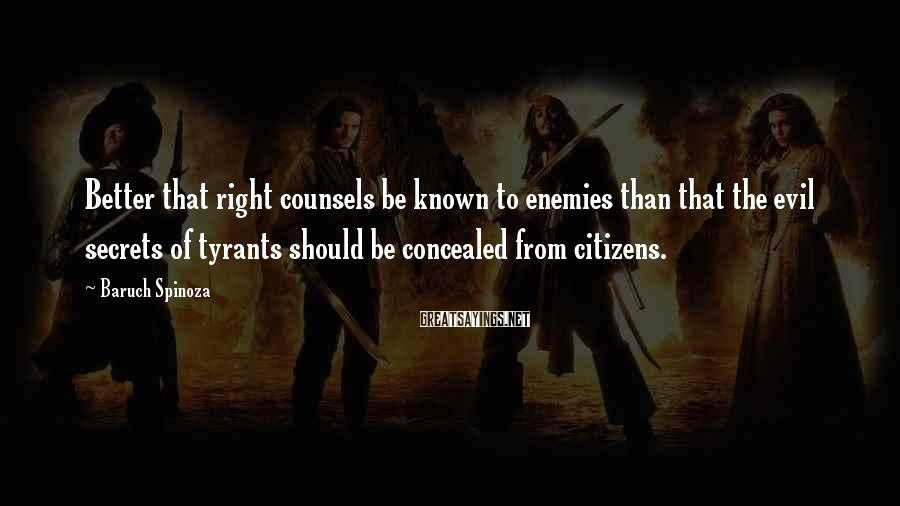 Baruch Spinoza Sayings: Better that right counsels be known to enemies than that the evil secrets of tyrants