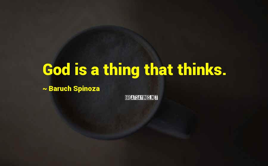 Baruch Spinoza Sayings: God is a thing that thinks.