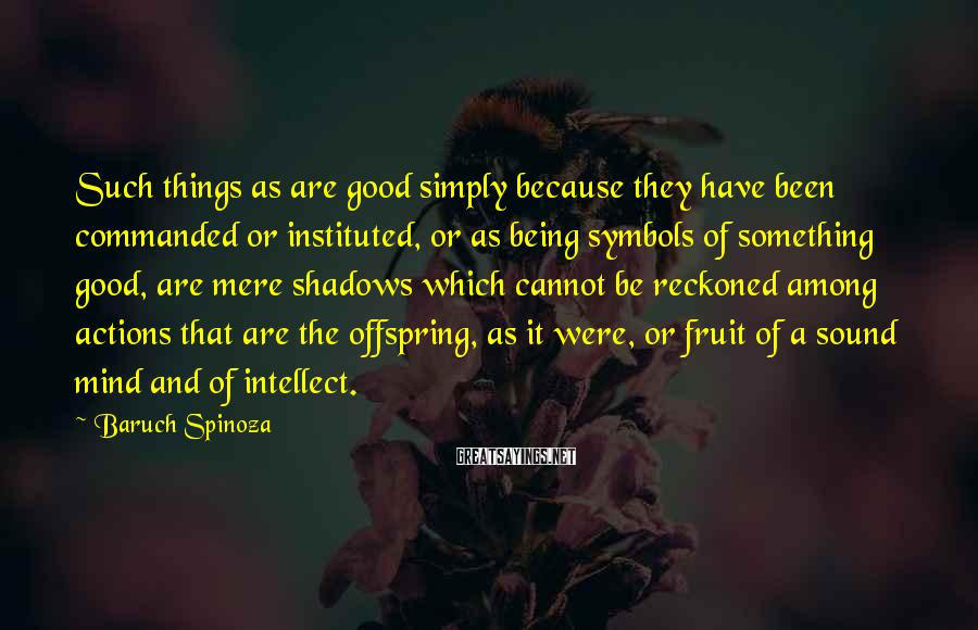 Baruch Spinoza Sayings: Such things as are good simply because they have been commanded or instituted, or as