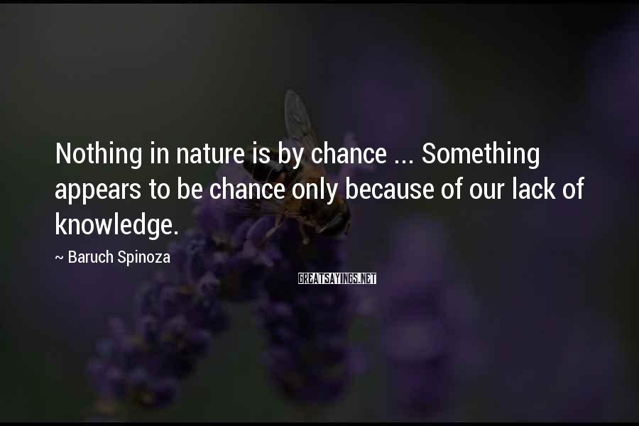 Baruch Spinoza Sayings: Nothing in nature is by chance ... Something appears to be chance only because of