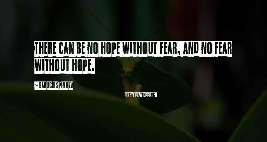 Baruch Spinoza Sayings: There can be no hope without fear, and no fear without hope.