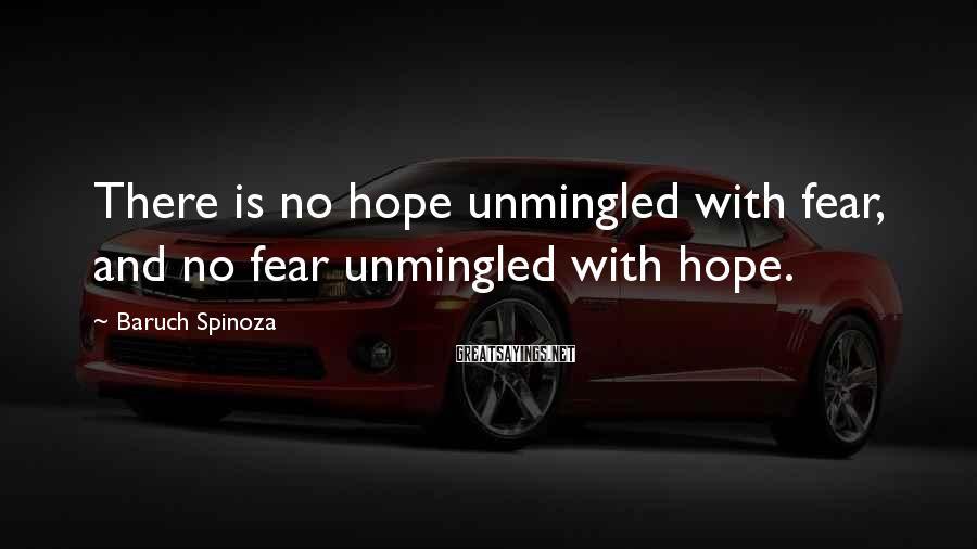 Baruch Spinoza Sayings: There is no hope unmingled with fear, and no fear unmingled with hope.