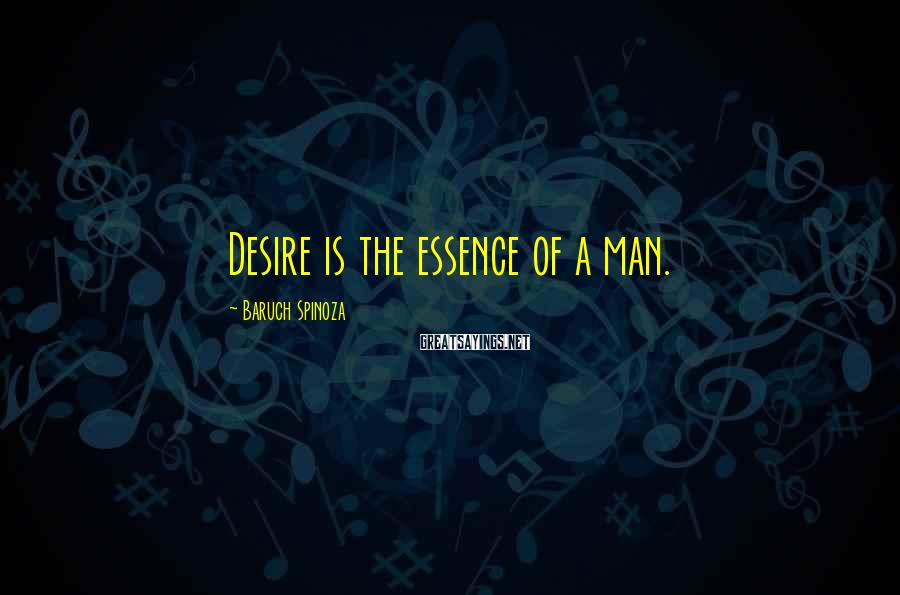Baruch Spinoza Sayings: Desire is the essence of a man.