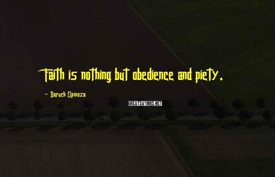 Baruch Spinoza Sayings: Faith is nothing but obedience and piety.