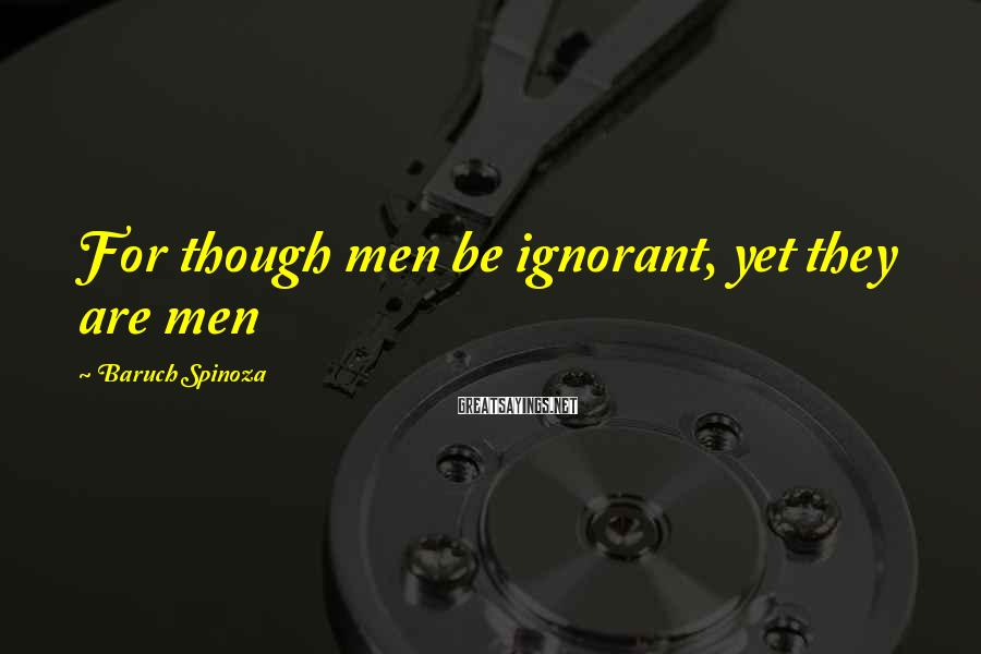 Baruch Spinoza Sayings: For though men be ignorant, yet they are men