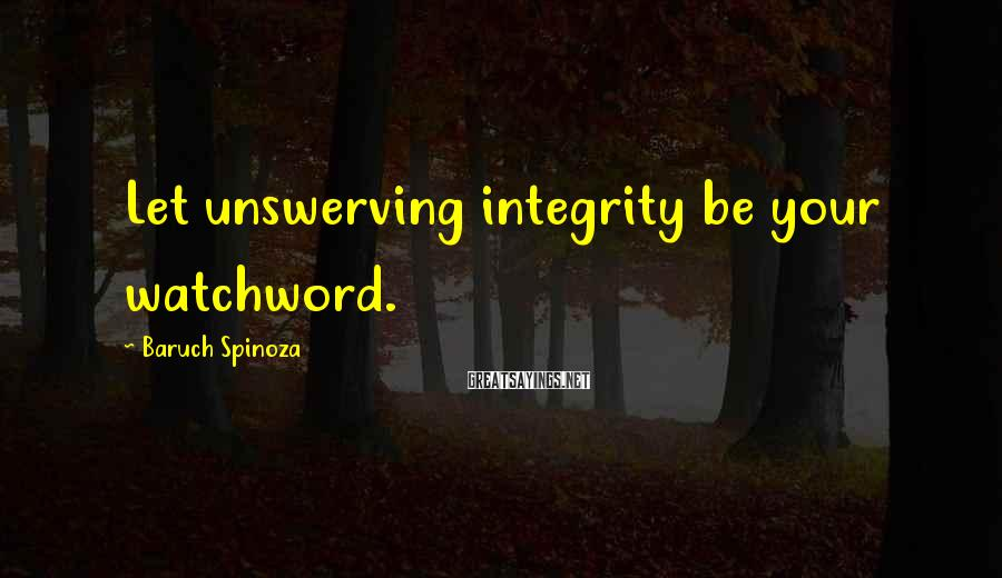 Baruch Spinoza Sayings: Let unswerving integrity be your watchword.