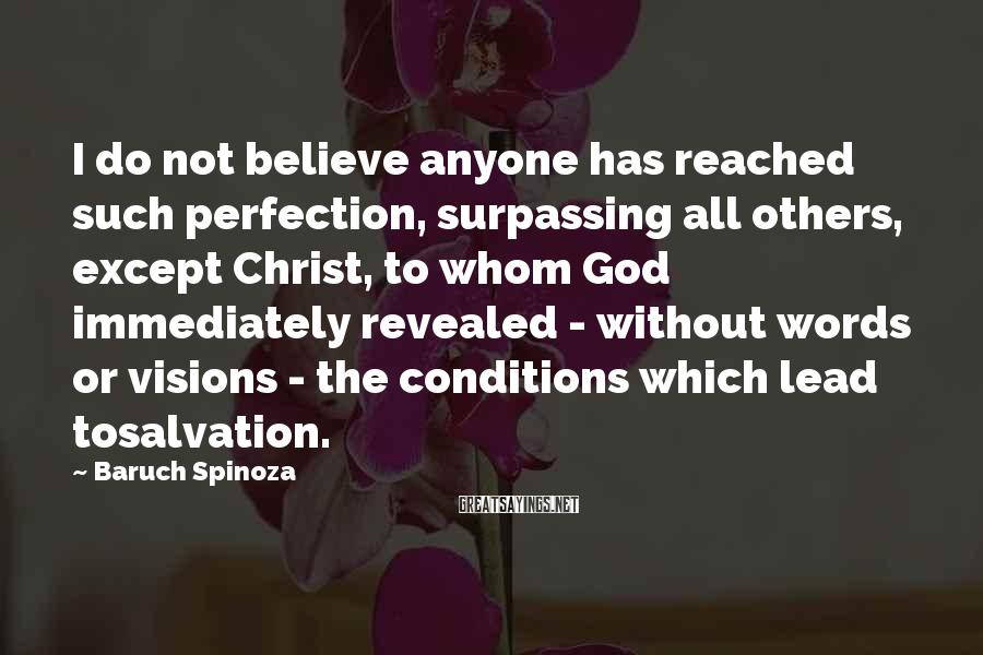 Baruch Spinoza Sayings: I do not believe anyone has reached such perfection, surpassing all others, except Christ, to