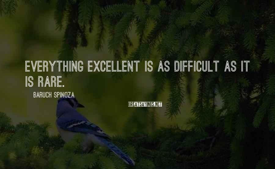 Baruch Spinoza Sayings: Everything excellent is as difficult as it is rare.