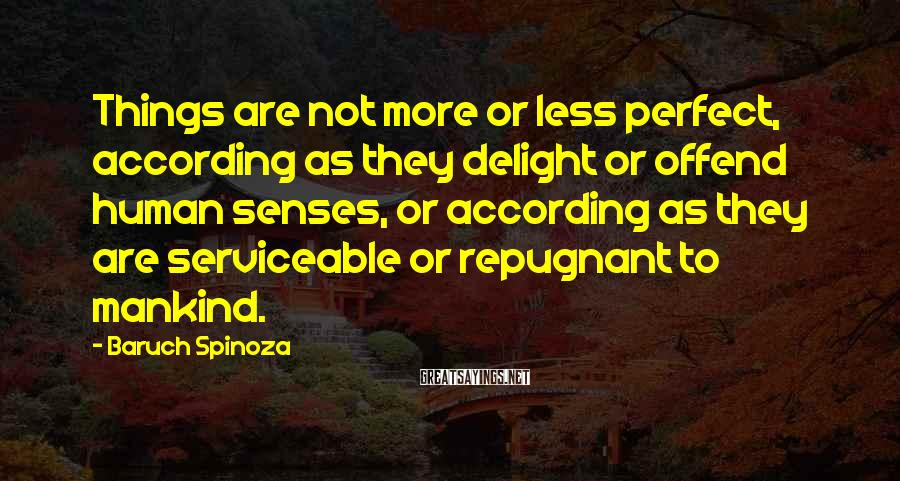 Baruch Spinoza Sayings: Things are not more or less perfect, according as they delight or offend human senses,