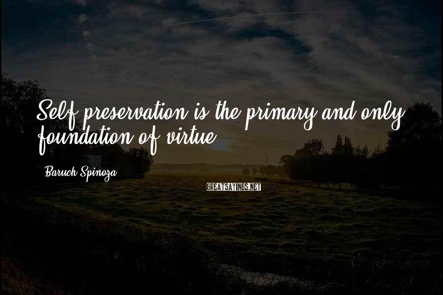 Baruch Spinoza Sayings: Self-preservation is the primary and only foundation of virtue.