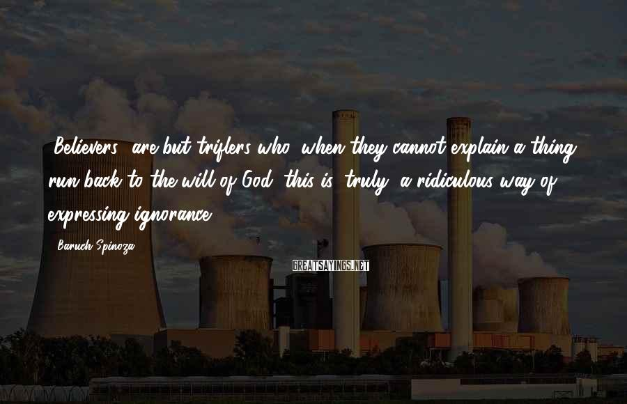 Baruch Spinoza Sayings: [Believers] are but triflers who, when they cannot explain a thing, run back to the
