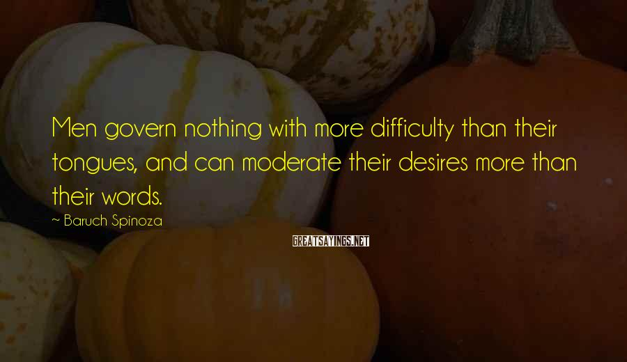 Baruch Spinoza Sayings: Men govern nothing with more difficulty than their tongues, and can moderate their desires more