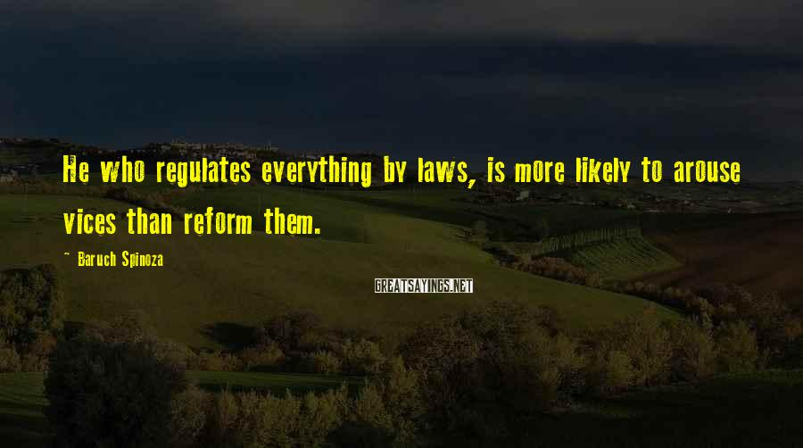 Baruch Spinoza Sayings: He who regulates everything by laws, is more likely to arouse vices than reform them.