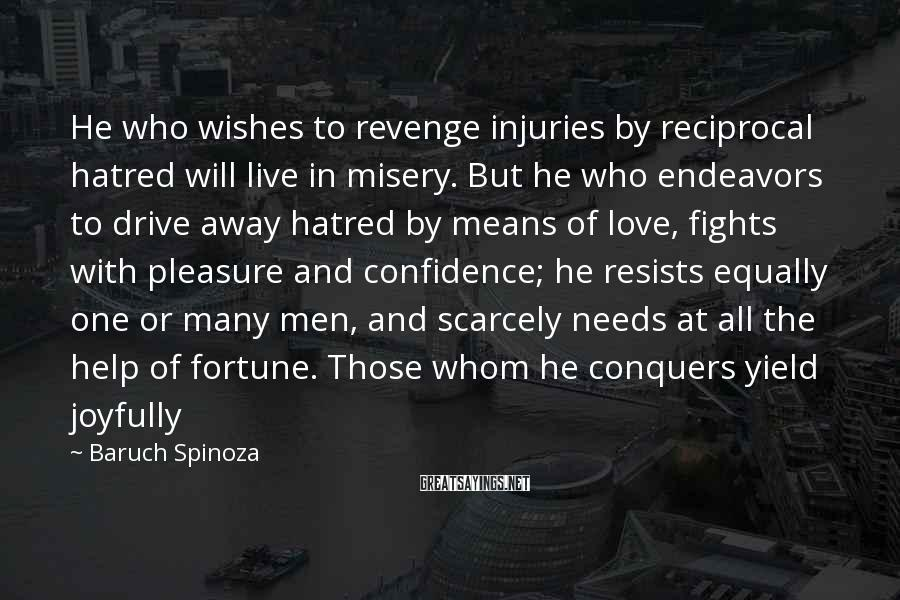 Baruch Spinoza Sayings: He who wishes to revenge injuries by reciprocal hatred will live in misery. But he