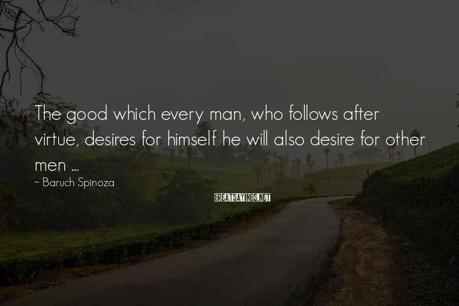 Baruch Spinoza Sayings: The good which every man, who follows after virtue, desires for himself he will also