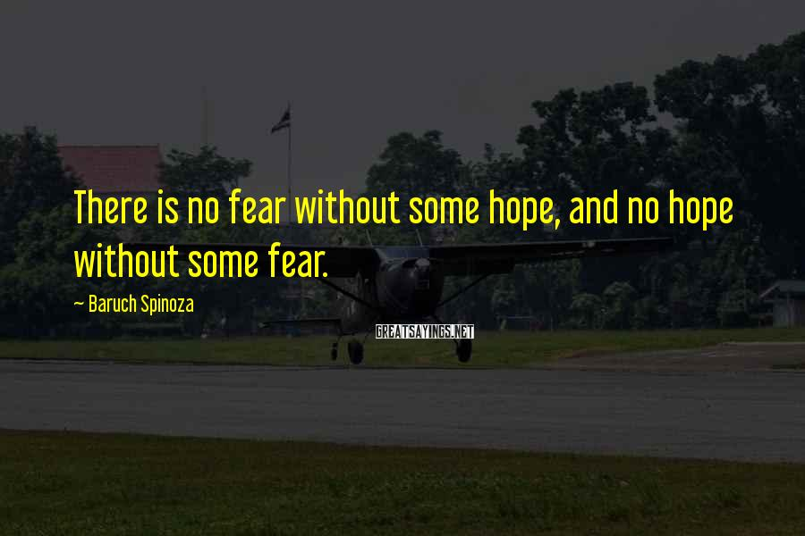 Baruch Spinoza Sayings: There is no fear without some hope, and no hope without some fear.