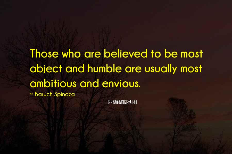 Baruch Spinoza Sayings: Those who are believed to be most abject and humble are usually most ambitious and