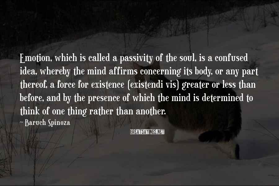 Baruch Spinoza Sayings: Emotion, which is called a passivity of the soul, is a confused idea, whereby the